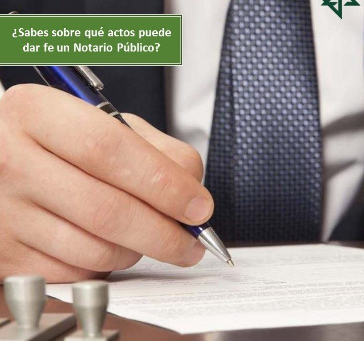 ¿Sabes sobre qué actos puede dar fe un Notario Público?