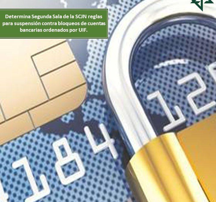 Determina Segunda Sala de la SCJN reglas para suspensión contra bloqueos de cuentas bancarias ordenados por UIF.