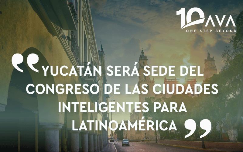 YUCATÁN SERÁ SEDE DEL CONGRESO DE LAS CIUDADES INTELIGENTES PARA LATINOAMÉRICA.